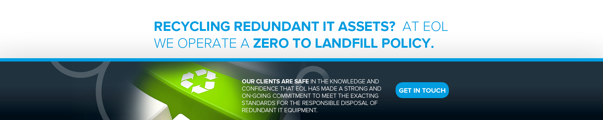 Recycling redundant IT assets? At EOL we operate a zero to landfill policy.